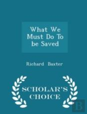 What We Must Do To Be Saved - Scholar'S