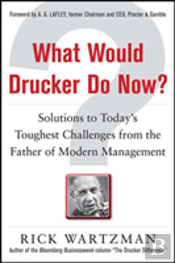 What Would Drucker Do Now? Solutions To Today'S Toughest Business Challenges From The Father Of Modern Management