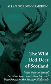 Wild Red Deer Of Scotland - Notes From An Island Forest On Deer, Deer Stalking, And Deer Forests In The Scottish Highlands
