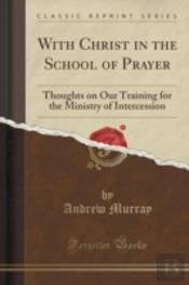With Christ In The School Of Prayer: Thoughts On Our Training For The Ministry Of Intercession (Classic Reprint)