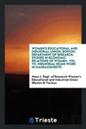 Women'S Educational And Industrial Union, Boston, Department Of Research, Studies In Economic Relations Of Women, Vol. Vii, Industrial Home Work In Ma