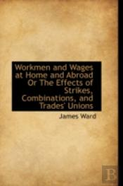 Workmen And Wages At Home And Abroad Or The Effects Of Strikes, Combinations, And Trades' Unions