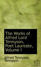 Works Of Alfred Lord Tennyson, Poet Laureate, Volume I