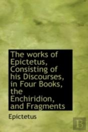 Works Of Epictetus, Consisting Of His Discourses, In Four Books, The Enchiridion, And Fragments